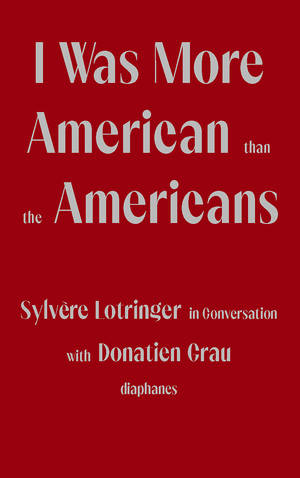 Donatien Grau, Sylvère Lotringer: I Was More American than the Americans