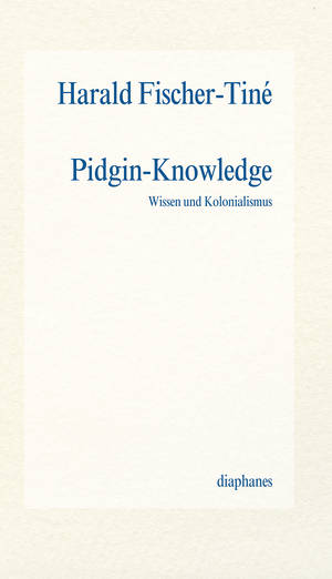 Harald Fischer-Tiné: Pidgin-Knowledge